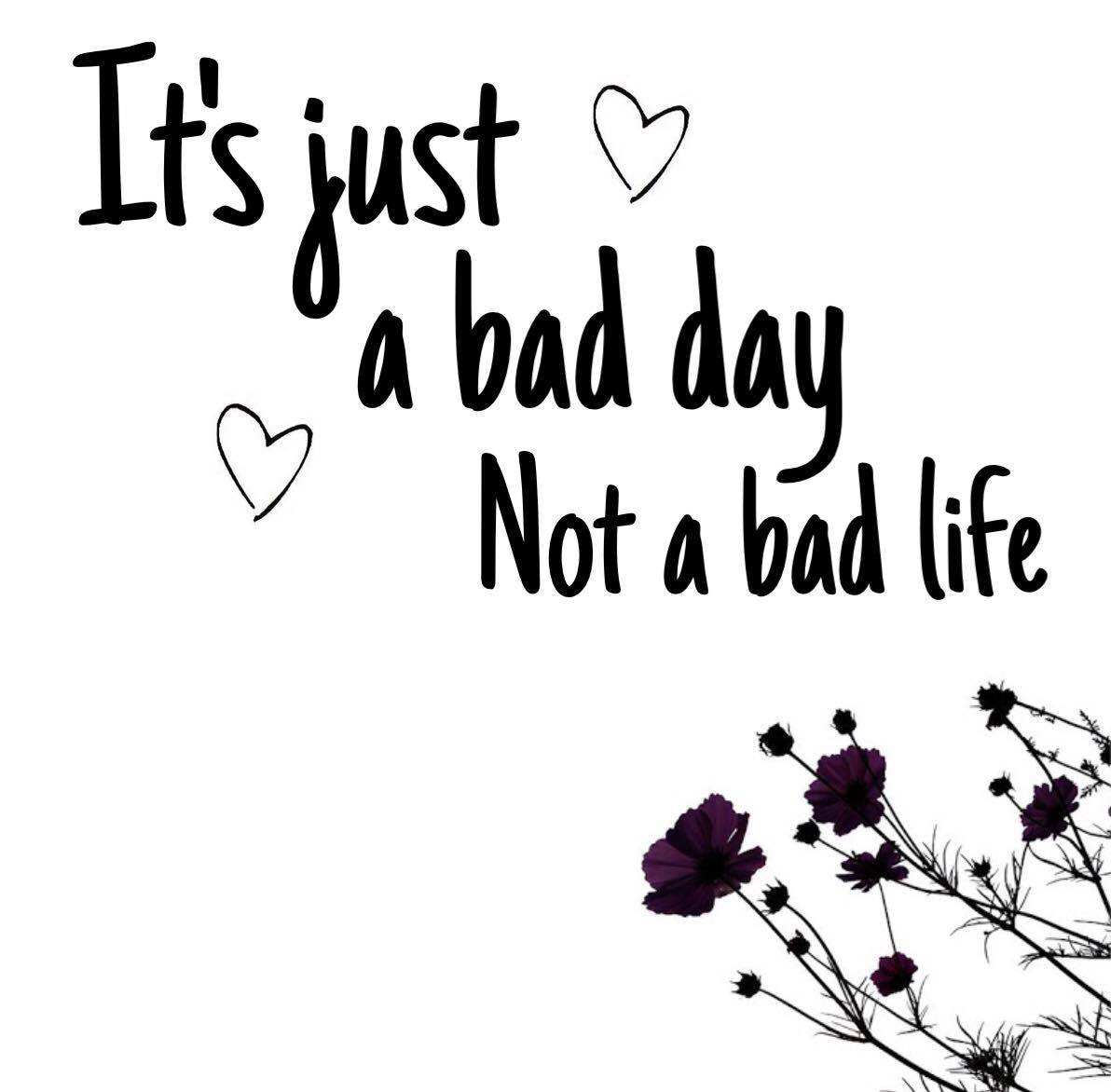 IT'S JUST A BAD DAY, NOT A BAD LIFE…
